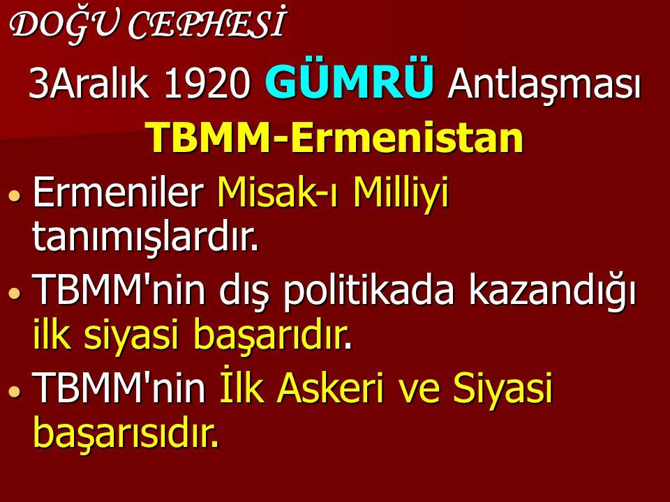 DOĞU CEPHESİ 3Aralık 1920 GÜMRÜ Antlaşması TBMM-Ermenistan Ermeniler Misak-ı Milliyi tanımışlardır. Ermeniler Misak-ı Milliyi tanımışlardır. TBMM'nin