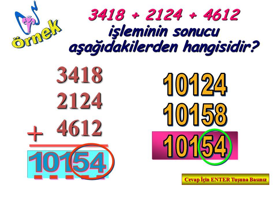 34183418++21242124 46124612 3418 + 2124 + 4612 işleminin sonucu aşağıdakilerden hangisidir? Cevap İçin ENTER Tuşuna Basınız