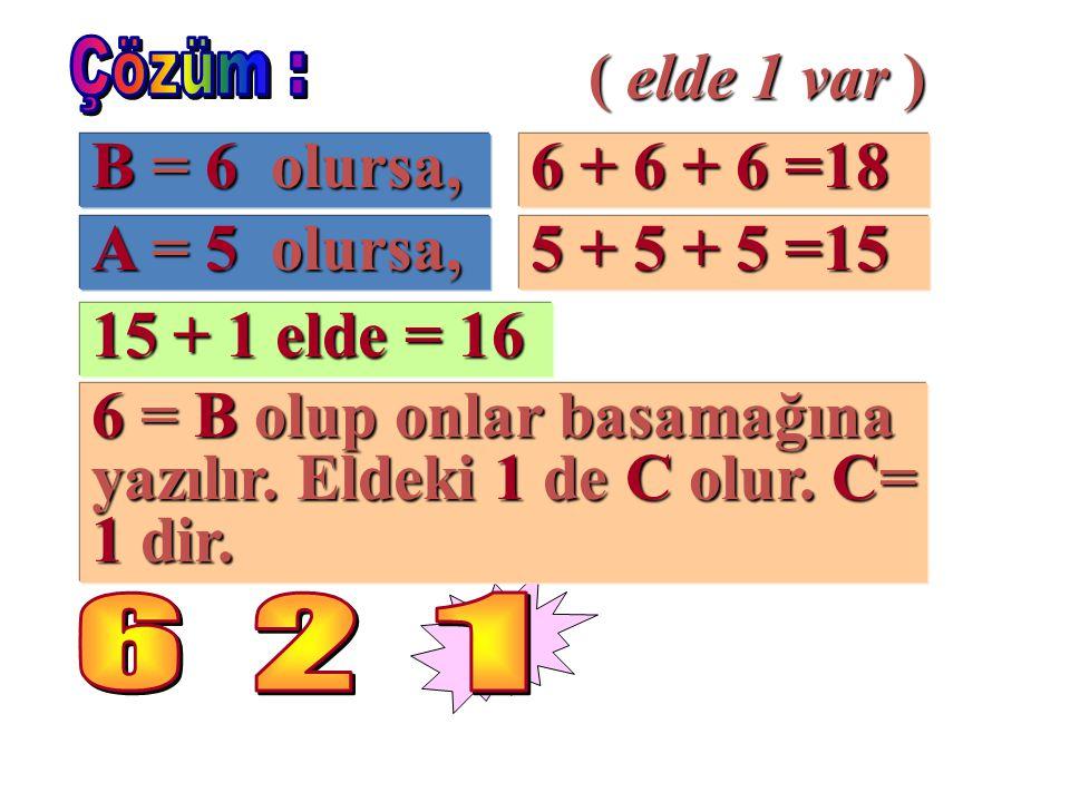 B = 6 olursa, 6 + 6 + 6 =18 ( elde 1 var ) A = 5 olursa, 5 + 5 + 5 =15 15 + 1 elde = 16 6 = B olup onlar basamağına yazılır. Eldeki 1 de C olur. C= 1