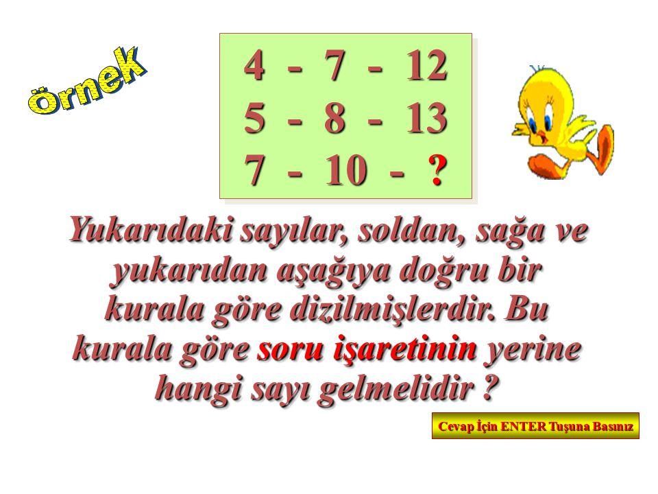 4 - 7 - 12 5 - 8 - 13 7 - 10 - ? Yukarıdaki sayılar, soldan, sağa ve yukarıdan aşağıya doğru bir kurala göre dizilmişlerdir. Bu kurala göre soru işare