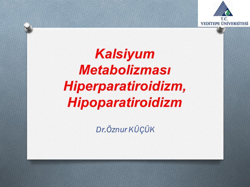 Kalsiyum Metabolizması Hiperparatiroidizm, Hipoparatiroidizm Dr.Öznur KÜÇÜK