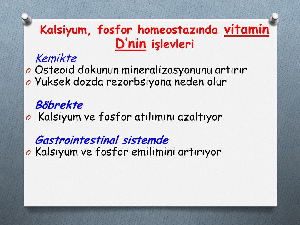 Kalsiyum, fosfor homeostazında vitamin D'nin işlevleri Kemikte O Osteoid dokunun mineralizasyonunu artırır O Yüksek dozda rezorbsiyona neden olur Böbrekte O Kalsiyum ve fosfor atılımını azaltıyor Gastrointestinal sistemde O Kalsiyum ve fosfor emilimini artırıyor