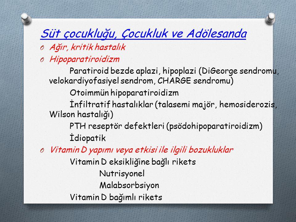 Süt çocukluğu, Çocukluk ve Adölesanda O Ağır, kritik hastalık O Hipoparatiroidizm Paratiroid bezde aplazi, hipoplazi (DiGeorge sendromu, velokardiyofasiyel sendrom, CHARGE sendromu) Otoimmün hipoparatiroidizm İnfiltratif hastalıklar (talasemi majör, hemosiderozis, Wilson hastalığı) PTH reseptör defektleri (psödohipoparatiroidizm) İdiopatik O Vitamin D yapımı veya etkisi ile ilgili bozukluklar Vitamin D eksikliğine bağlı rikets Nutrisyonel Malabsorbsiyon Vitamin D bağımlı rikets