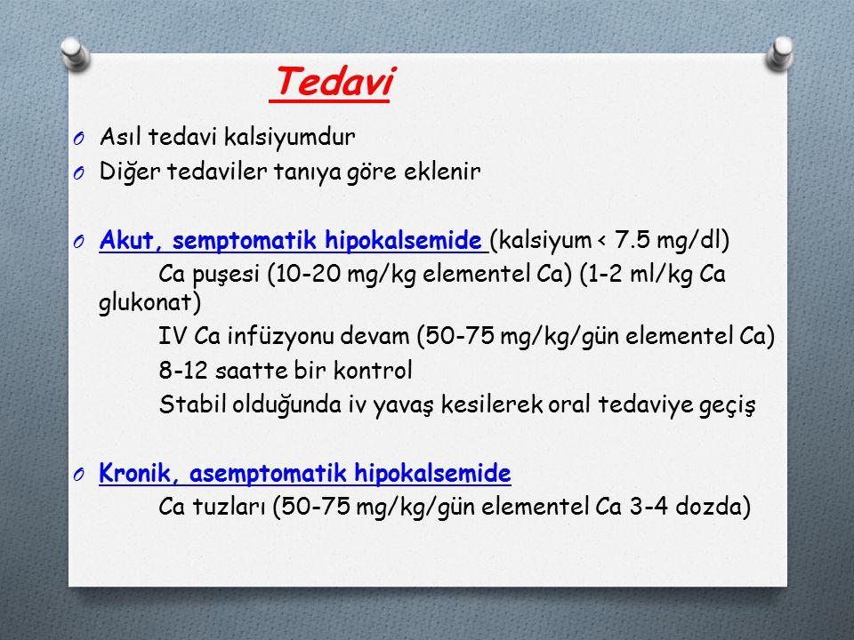 Tedavi O Asıl tedavi kalsiyumdur O Diğer tedaviler tanıya göre eklenir O Akut, semptomatik hipokalsemide (kalsiyum < 7.5 mg/dl) Ca puşesi (10-20 mg/kg elementel Ca) (1-2 ml/kg Ca glukonat) IV Ca infüzyonu devam (50-75 mg/kg/gün elementel Ca) 8-12 saatte bir kontrol Stabil olduğunda iv yavaş kesilerek oral tedaviye geçiş O Kronik, asemptomatik hipokalsemide Ca tuzları (50-75 mg/kg/gün elementel Ca 3-4 dozda)