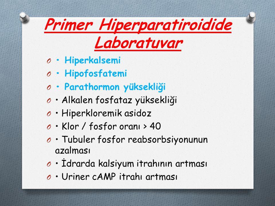 Primer Hiperparatiroidide Laboratuvar O Hiperkalsemi O Hipofosfatemi O Parathormon yüksekliği O Alkalen fosfataz yüksekliği O Hiperkloremik asidoz O Klor / fosfor oranı > 40 O Tubuler fosfor reabsorbsiyonunun azalması O İdrarda kalsiyum itrahının artması O Uriner cAMP itrahı artması