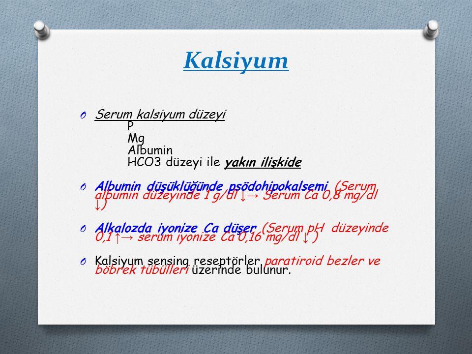 Kalsiyum O Serum kalsiyum düzeyi P Mg Albumin HCO3 düzeyi ile yakın ilişkide O Albumin düşüklüğünde psödohipokalsemi (Serum albumin düzeyinde 1 g/dl ↓→ Serum Ca 0,8 mg/dl ↓ ) O Alkalozda iyonize Ca düşer (Serum pH düzeyinde 0,1 ↑→ serum iyonize Ca 0,16 mg/dl ↓ ) O Kalsiyum sensing reseptörler paratiroid bezler ve böbrek tübülleri üzerinde bulunur.