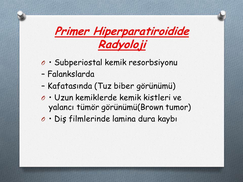 Primer Hiperparatiroidide Radyoloji O Subperiostal kemik resorbsiyonu – Falankslarda – Kafatasında (Tuz biber görünümü) O Uzun kemiklerde kemik kistleri ve yalancı tümör görünümü(Brown tumor) O Diş filmlerinde lamina dura kaybı