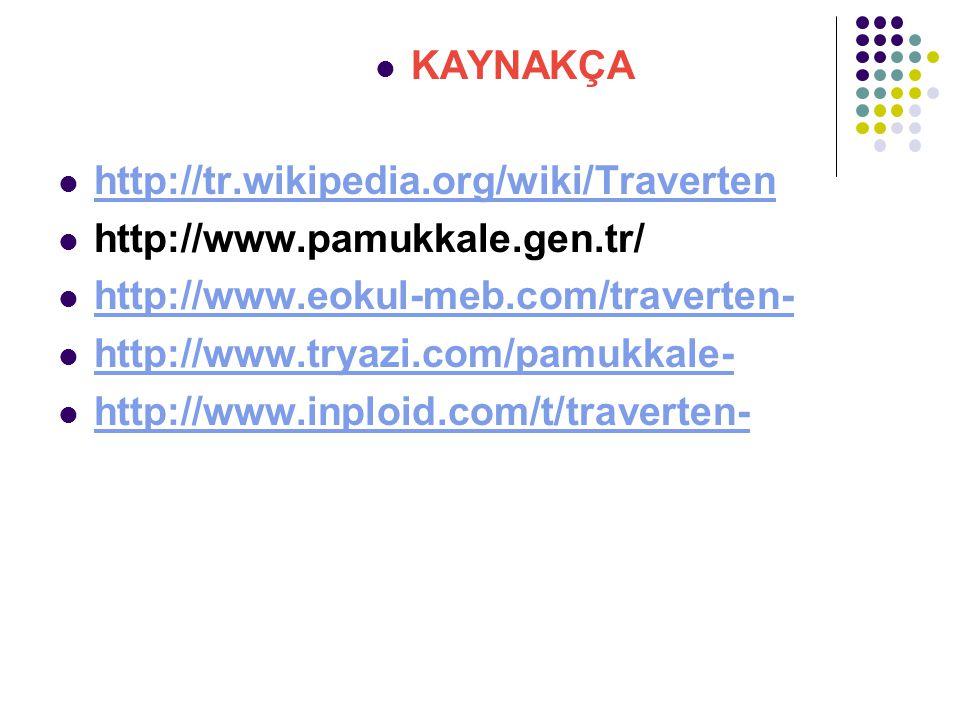 KAYNAKÇA http://tr.wikipedia.org/wiki/Traverten http://www.pamukkale.gen.tr/ http://www.eokul-meb.com/traverten- http://www.tryazi.com/pamukkale- http://www.inploid.com/t/traverten-