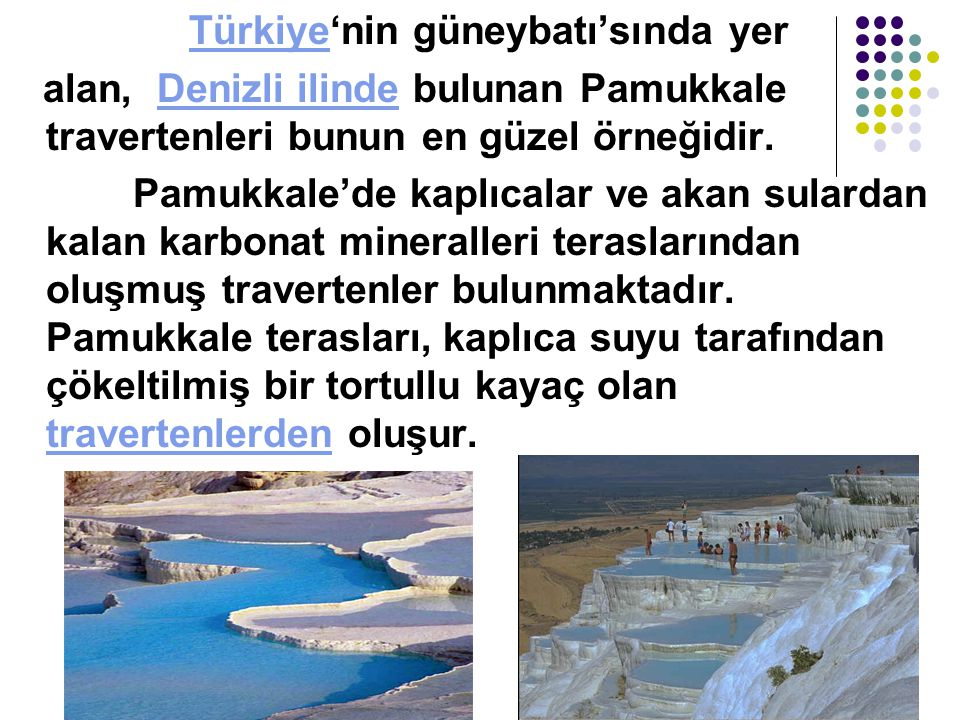 Türkiye'nin güneybatı'sında yerTürkiye alan, Denizli ilinde bulunan Pamukkale travertenleri bunun en güzel örneğidir.Denizli ilinde Pamukkale'de kaplıcalar ve akan sulardan kalan karbonat mineralleri teraslarından oluşmuş travertenler bulunmaktadır.