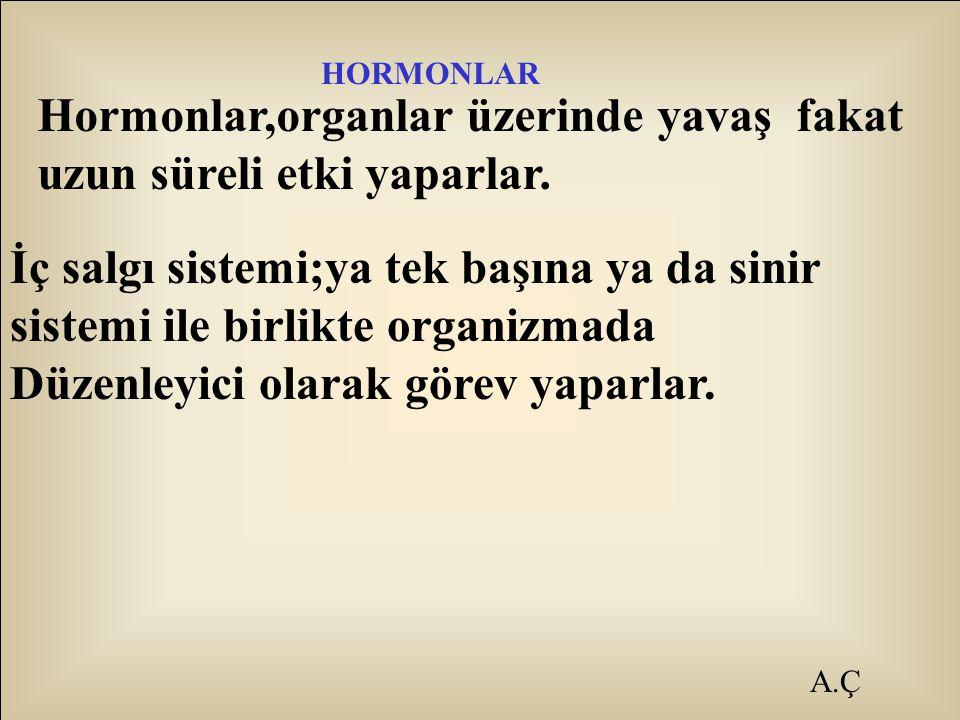 A.Ç HORMONLAR Hormonlar,organlar üzerinde yavaş fakat uzun süreli etki yaparlar. İç salgı sistemi;ya tek başına ya da sinir sistemi ile birlikte organ