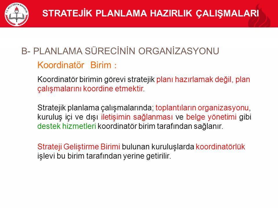 B- PLANLAMA SÜRECİNİN ORGANİZASYONU Koordinatör Birim : Koordinatör birimin görevi stratejik planı hazırlamak değil, plan çalışmalarını koordine etmek
