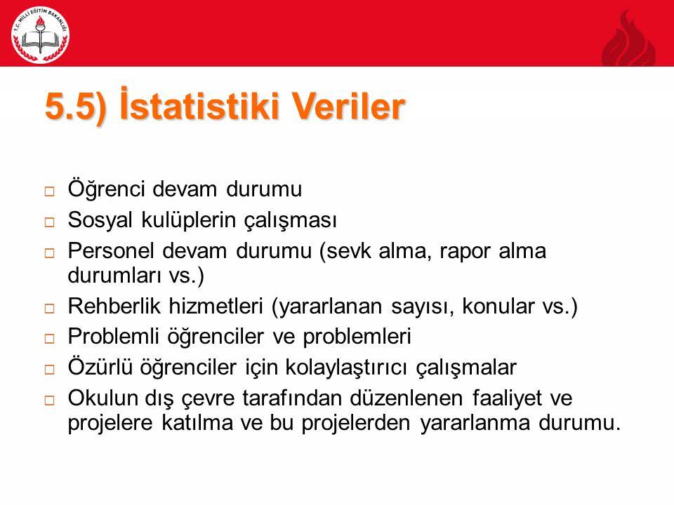 5.5) İstatistiki Veriler  Öğrenci devam durumu  Sosyal kulüplerin çalışması  Personel devam durumu (sevk alma, rapor alma durumları vs.)  Rehberli