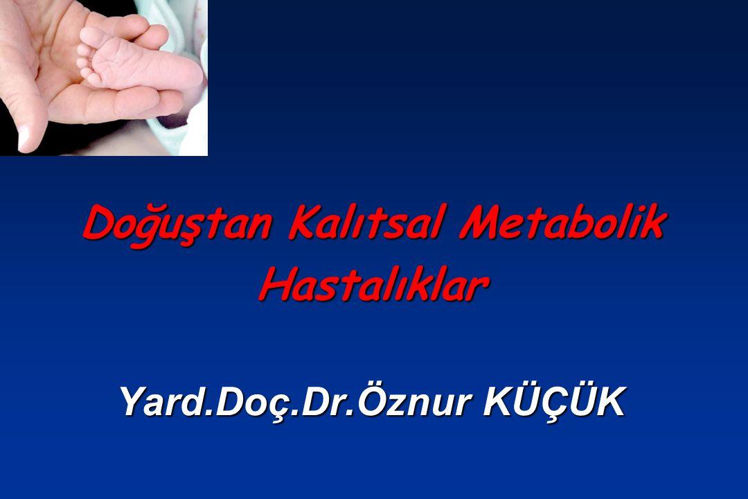 Doğuştan Kalıtsal Metabolik Hastalıklar Yard.Doç.Dr.Öznur KÜÇÜK