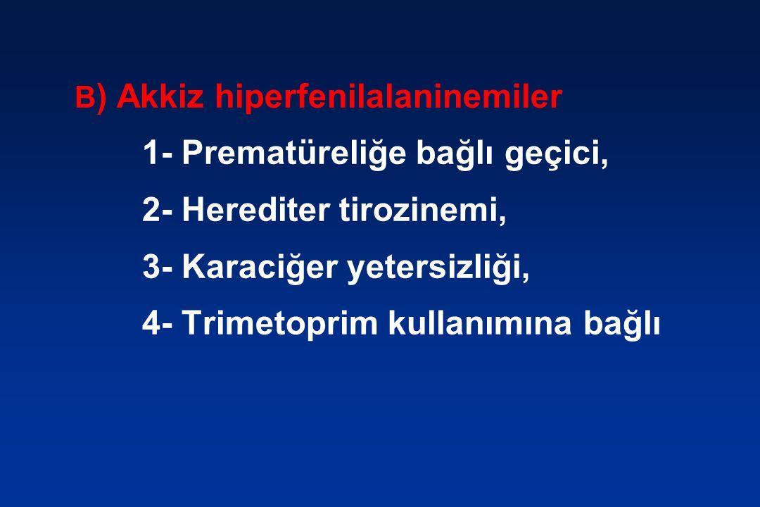 B ) Akkiz hiperfenilalaninemiler 1- Prematüreliğe bağlı geçici, 2- Herediter tirozinemi, 3- Karaciğer yetersizliği, 4- Trimetoprim kullanımına bağlı