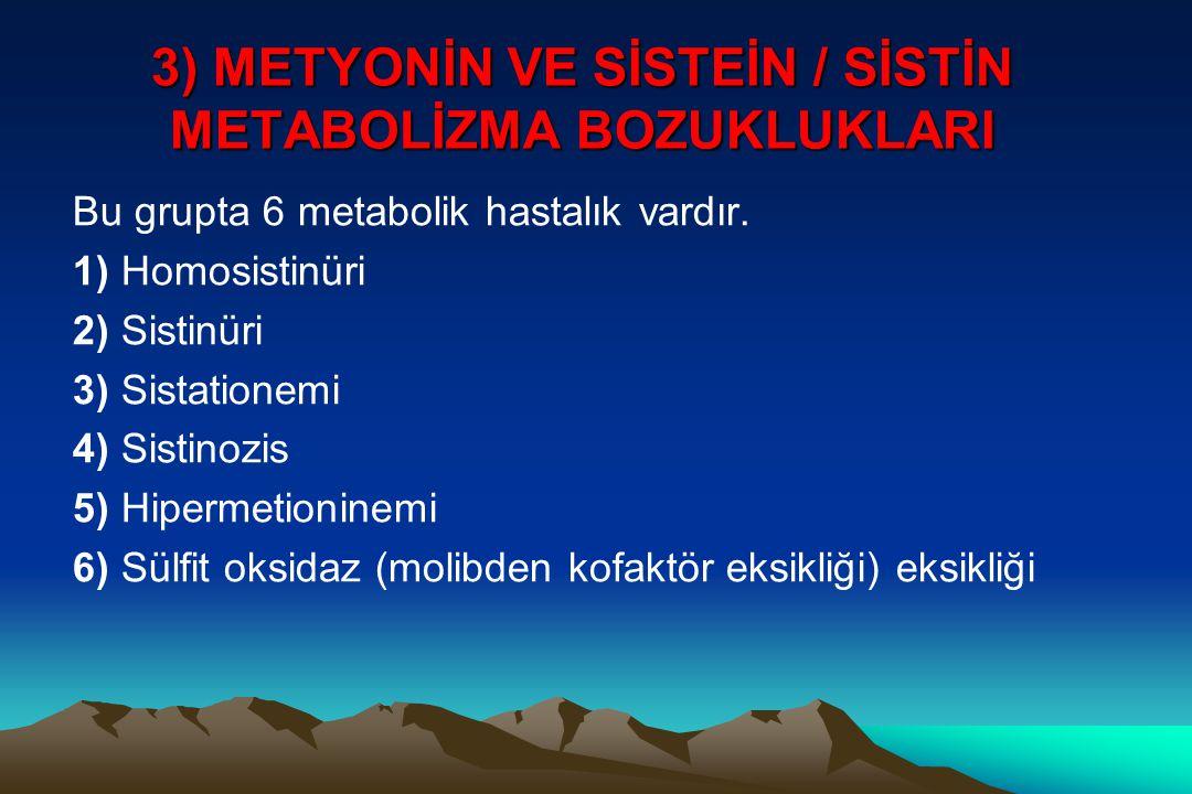 3) METYONİN VE SİSTEİN / SİSTİN METABOLİZMA BOZUKLUKLARI Bu grupta 6 metabolik hastalık vardır. 1) Homosistinüri 2) Sistinüri 3) Sistationemi 4) Sisti