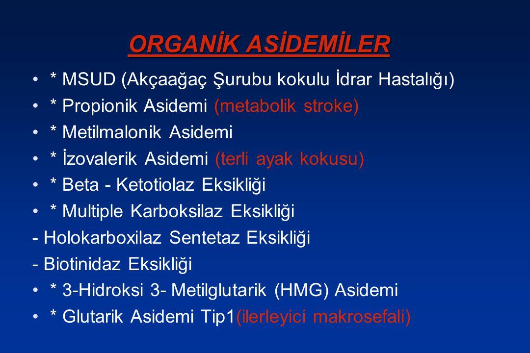 ORGANİK ASİDEMİLER * MSUD (Akçaağaç Şurubu kokulu İdrar Hastalığı) * Propionik Asidemi (metabolik stroke) * Metilmalonik Asidemi * İzovalerik Asidemi
