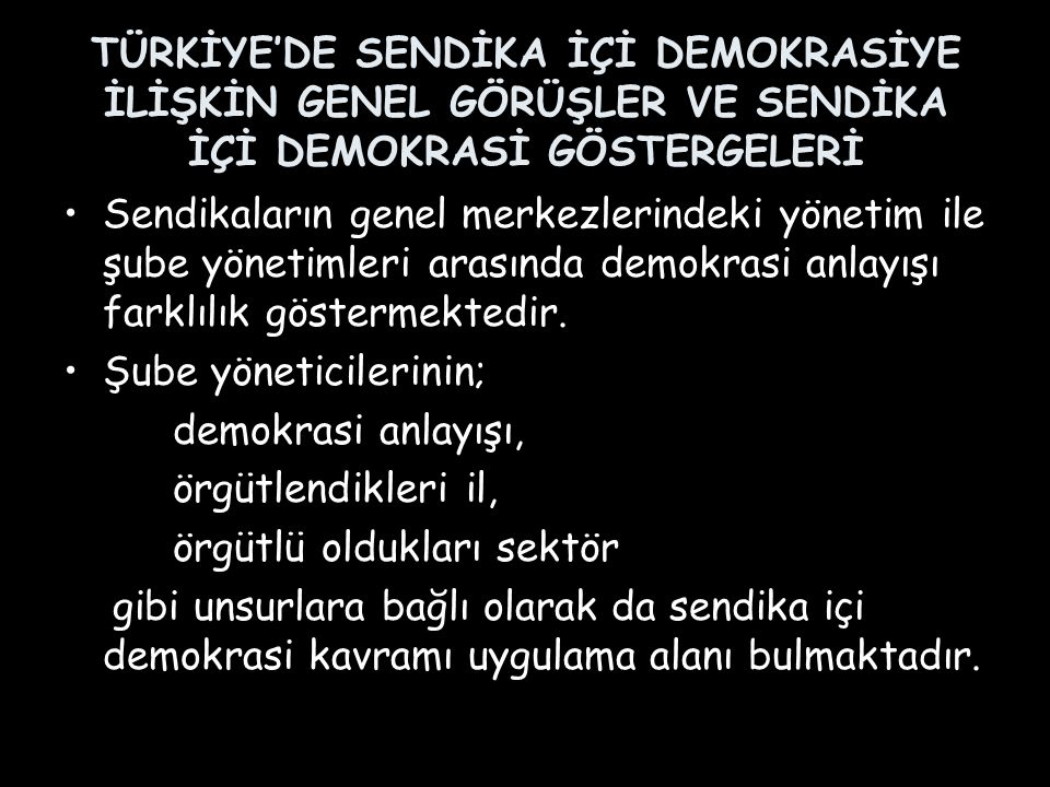 TÜRKİYE'DE SENDİKA İÇİ DEMOKRASİYE İLİŞKİN GENEL GÖRÜŞLER VE SENDİKA İÇİ DEMOKRASİ GÖSTERGELERİ Sendikaların genel merkezlerindeki yönetim ile şube yö