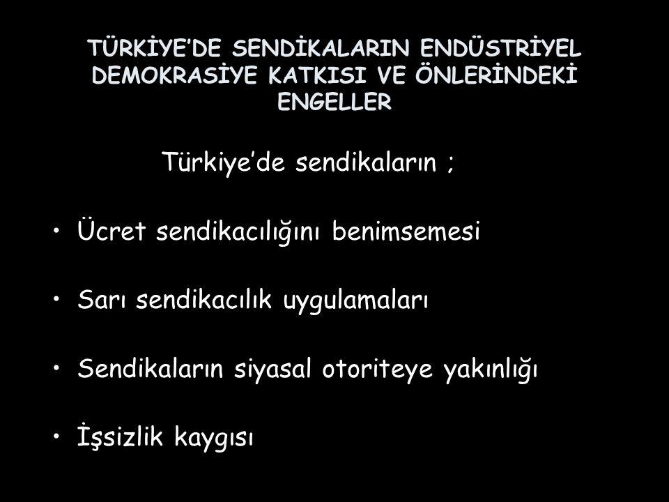 TÜRKİYE'DE SENDİKALARIN ENDÜSTRİYEL DEMOKRASİYE KATKISI VE ÖNLERİNDEKİ ENGELLER Türkiye'de sendikaların ; Ücret sendikacılığını benimsemesi Sarı sendi