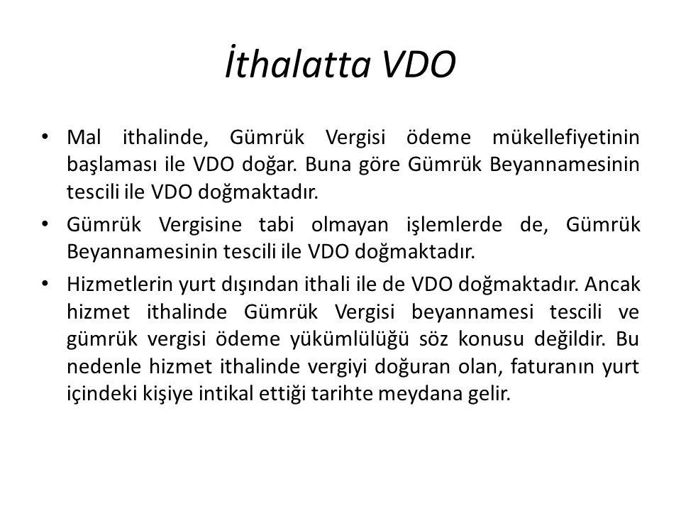 İthalatta VDO Mal ithalinde, Gümrük Vergisi ödeme mükellefiyetinin başlaması ile VDO doğar. Buna göre Gümrük Beyannamesinin tescili ile VDO doğmaktadı