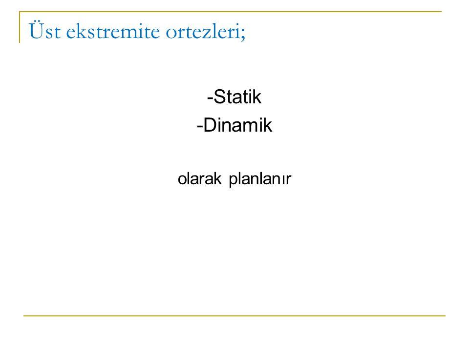 Üst ekstremite ortezleri; -Statik -Dinamik olarak planlanır
