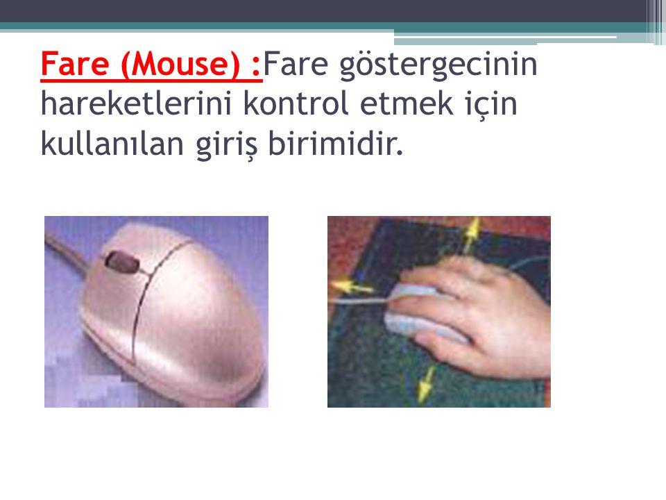 Fare (Mouse) :Fare göstergecinin hareketlerini kontrol etmek için kullanılan giriş birimidir.