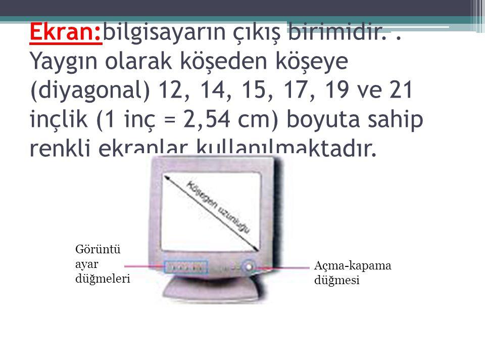 Ekran:bilgisayarın çıkış birimidir.. Yaygın olarak köşeden köşeye (diyagonal) 12, 14, 15, 17, 19 ve 21 inçlik (1 inç = 2,54 cm) boyuta sahip renkli ek
