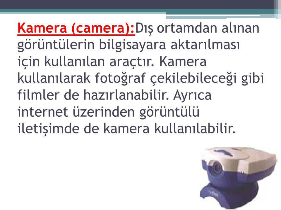 Kamera (camera):Dış ortamdan alınan görüntülerin bilgisayara aktarılması için kullanılan araçtır. Kamera kullanılarak fotoğraf çekilebileceği gibi fil