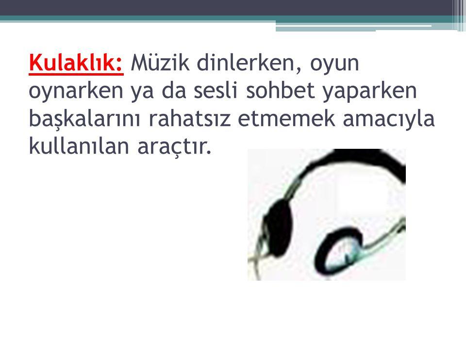 Kulaklık: Müzik dinlerken, oyun oynarken ya da sesli sohbet yaparken başkalarını rahatsız etmemek amacıyla kullanılan araçtır.