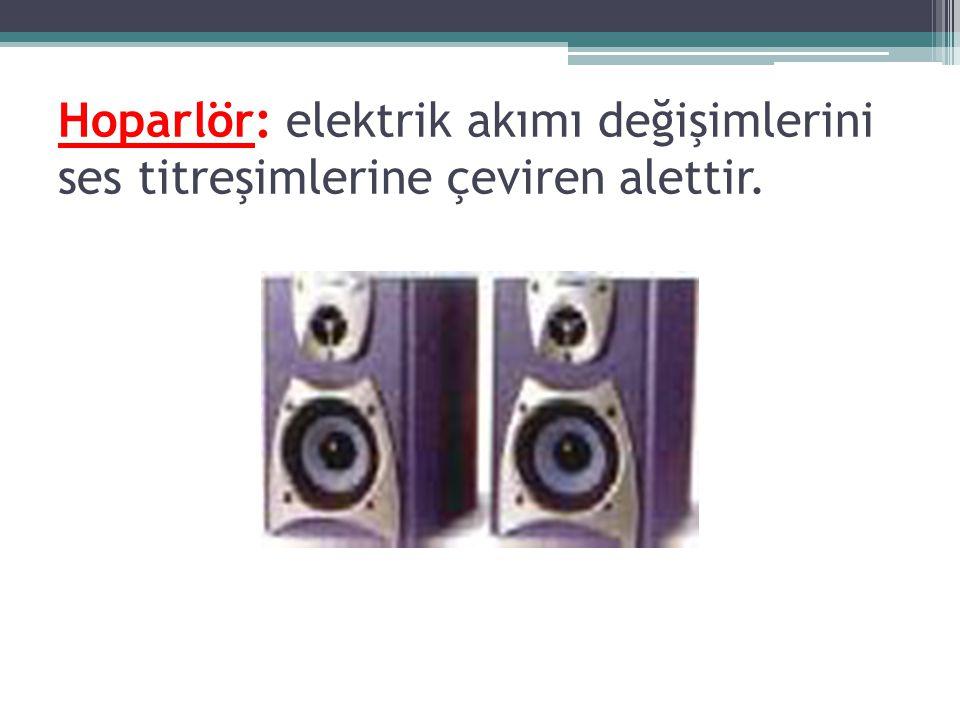 Hoparlör: elektrik akımı değişimlerini ses titreşimlerine çeviren alettir.