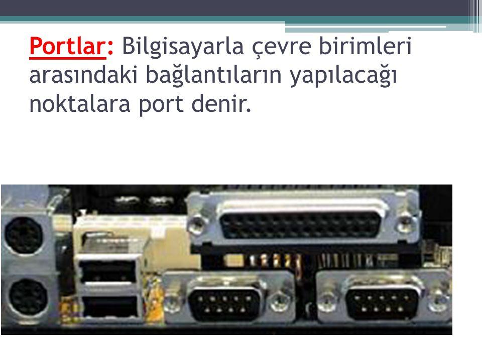 Portlar: Bilgisayarla çevre birimleri arasındaki bağlantıların yapılacağı noktalara port denir.