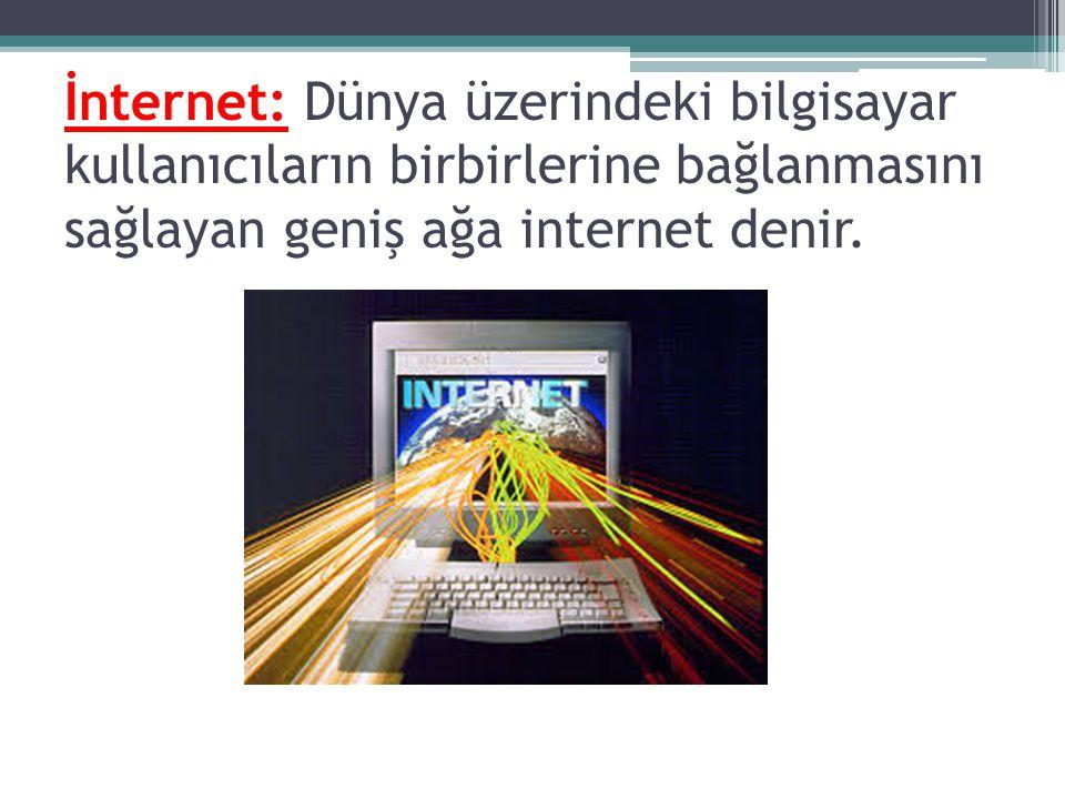 İnternet: Dünya üzerindeki bilgisayar kullanıcıların birbirlerine bağlanmasını sağlayan geniş ağa internet denir.
