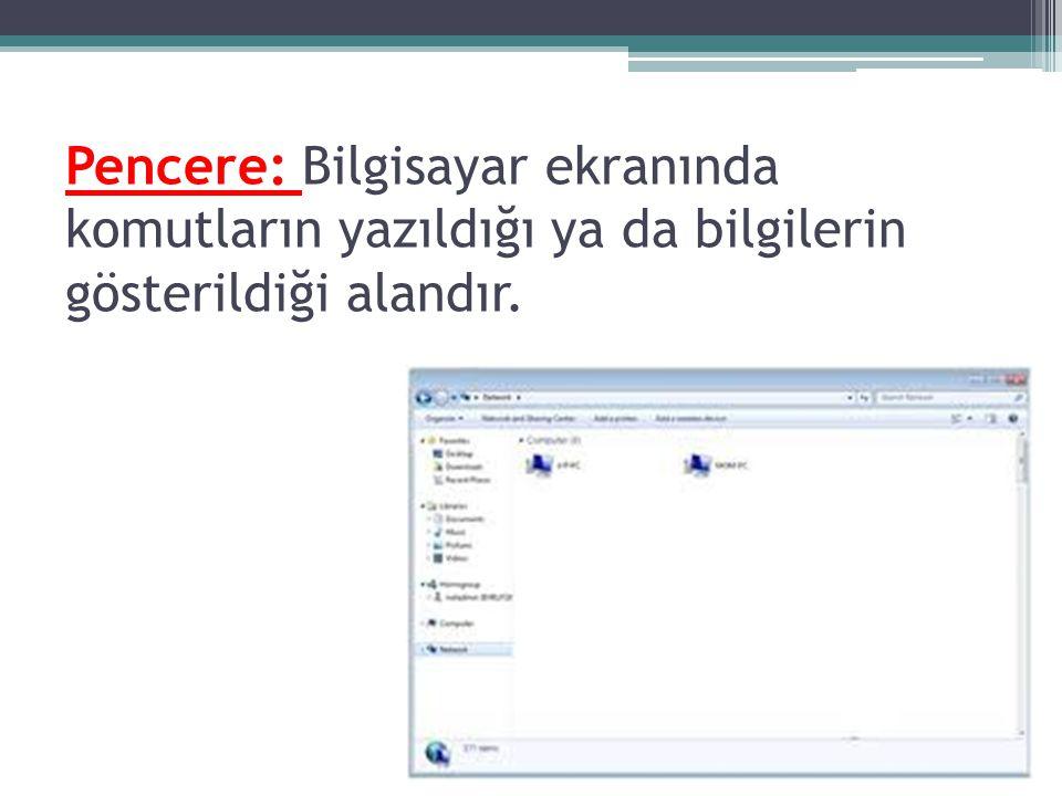 Pencere: Bilgisayar ekranında komutların yazıldığı ya da bilgilerin gösterildiği alandır.