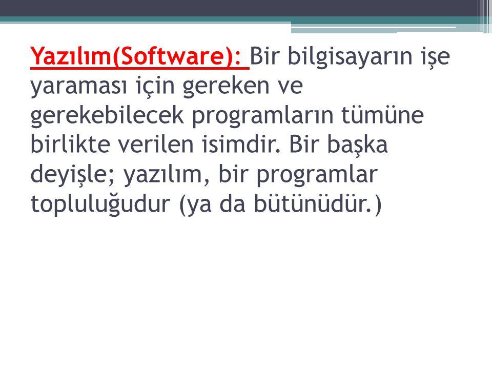 Yazılım(Software): Bir bilgisayarın işe yaraması için gereken ve gerekebilecek programların tümüne birlikte verilen isimdir. Bir başka deyişle; yazılı
