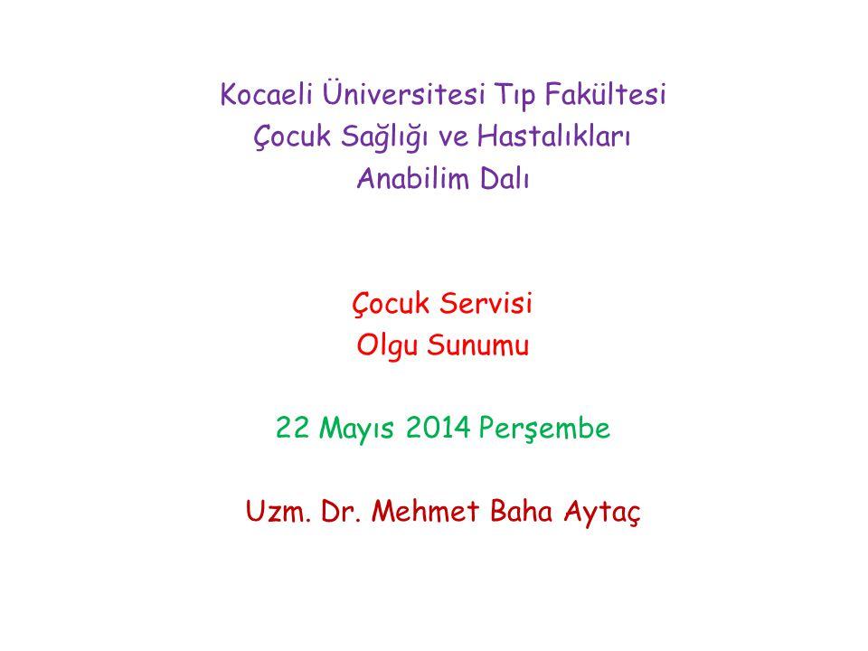 Kocaeli Üniversitesi Tıp Fakültesi Çocuk Sağlığı ve Hastalıkları Anabilim Dalı Çocuk Servisi Olgu Sunumu 22 Mayıs 2014 Perşembe Uzm. Dr. Mehmet Baha A