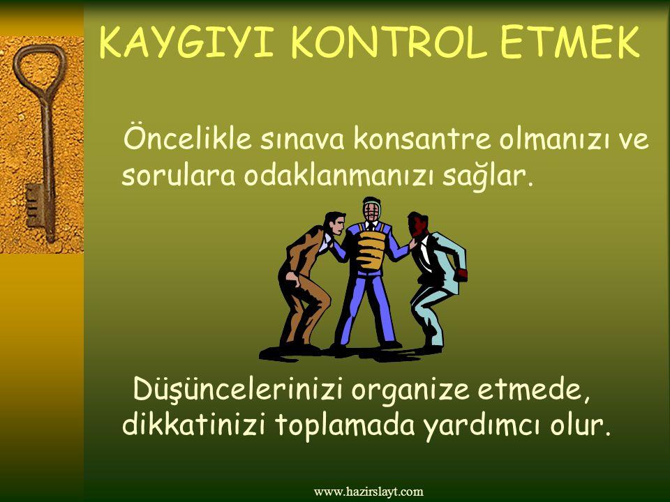 www.hazirslayt.com KAYGIYI KONTROL ETMEK Öncelikle sınava konsantre olmanızı ve sorulara odaklanmanızı sağlar. Düşüncelerinizi organize etmede, dikkat