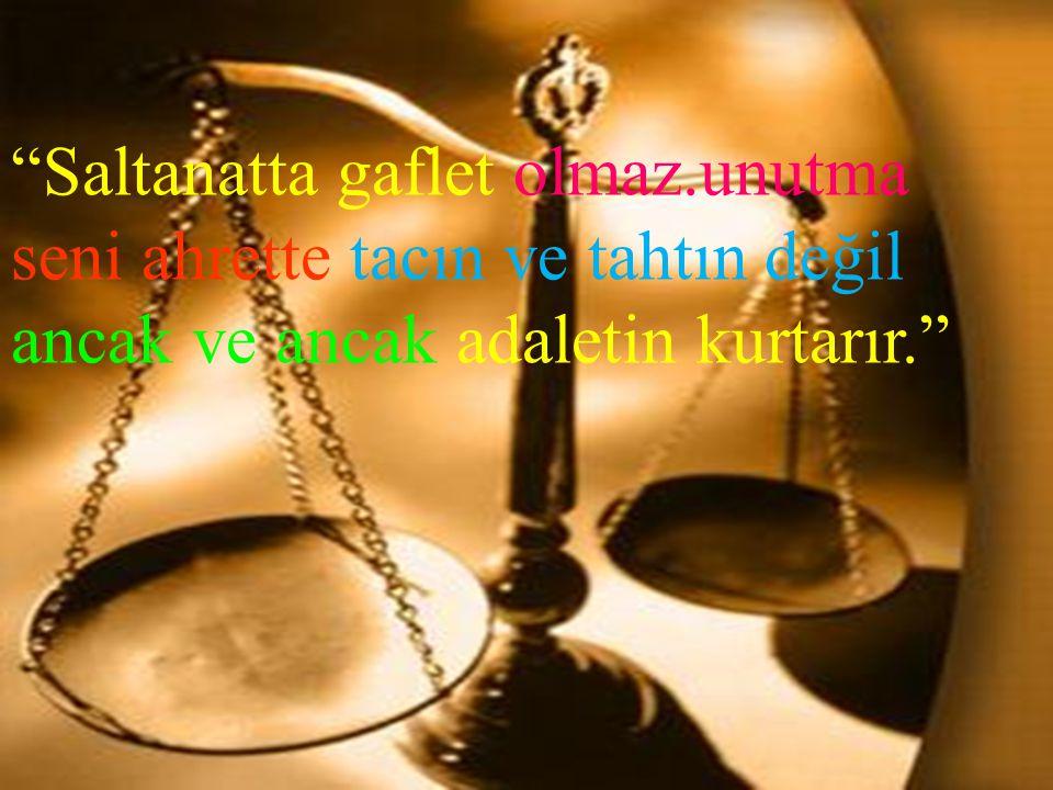 """""""Saltanatta gaflet olmaz.unutma seni ahrette tacın ve tahtın değil ancak ve ancak adaletin kurtarır."""""""