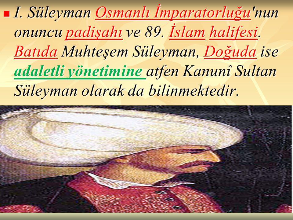 I. Süleyman Osmanlı İmparatorluğu'nun onuncu padişahı ve 89. İslam halifesi. Batıda Muhteşem Süleyman, Doğuda ise adaletli yönetimine atfen Kanunî Sul