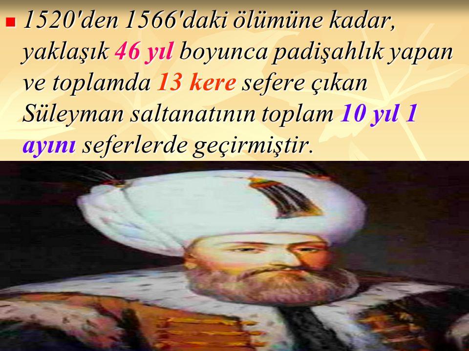 1520'den 1566'daki ölümüne kadar, yaklaşık 46 yıl boyunca padişahlık yapan ve toplamda 13 kere sefere çıkan Süleyman saltanatının toplam 10 yıl 1 ayın