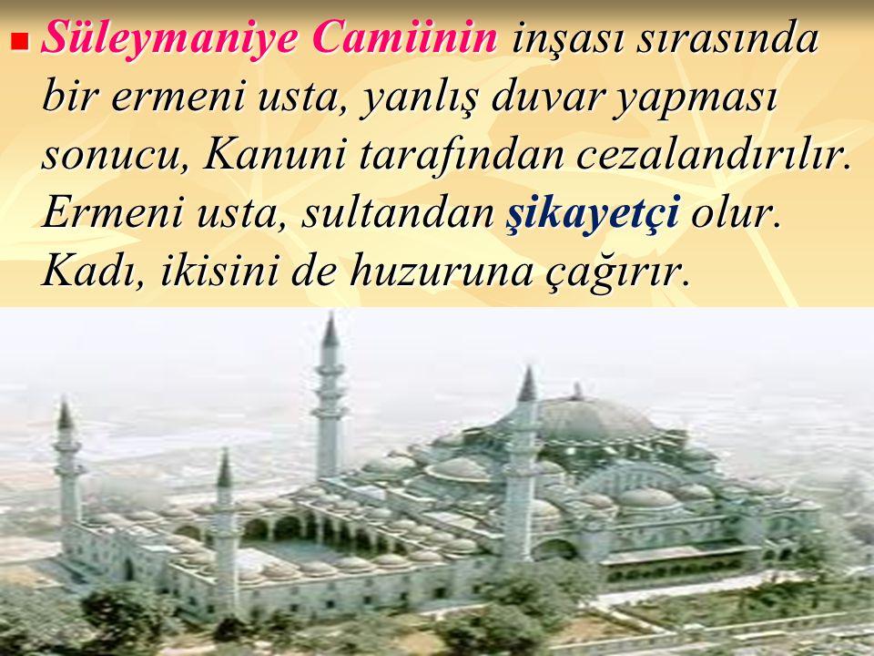 Süleymaniye Camiinin inşası sırasında bir ermeni usta, yanlış duvar yapması sonucu, Kanuni tarafından cezalandırılır. Ermeni usta, sultandan şikayetçi