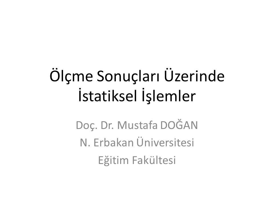 Ölçme Sonuçları Üzerinde İstatiksel İşlemler Doç. Dr. Mustafa DOĞAN N. Erbakan Üniversitesi Eğitim Fakültesi