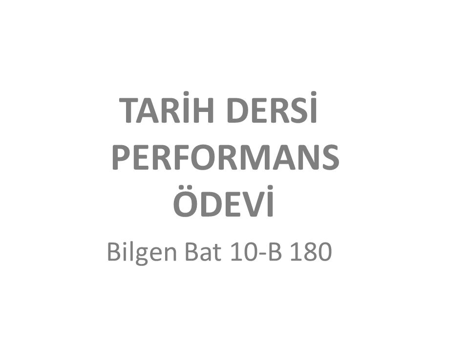 TARİH DERSİ PERFORMANS ÖDEVİ Bilgen Bat 10-B 180