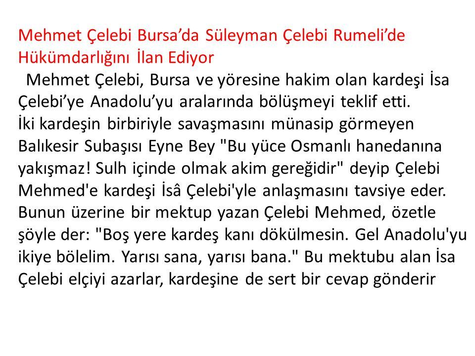 Mehmet Çelebi Bursa'da Süleyman Çelebi Rumeli'de Hükümdarlığını İlan Ediyor Mehmet Çelebi, Bursa ve yöresine hakim olan kardeşi İsa Çelebi'ye Anadolu'yu aralarında bölüşmeyi teklif etti.