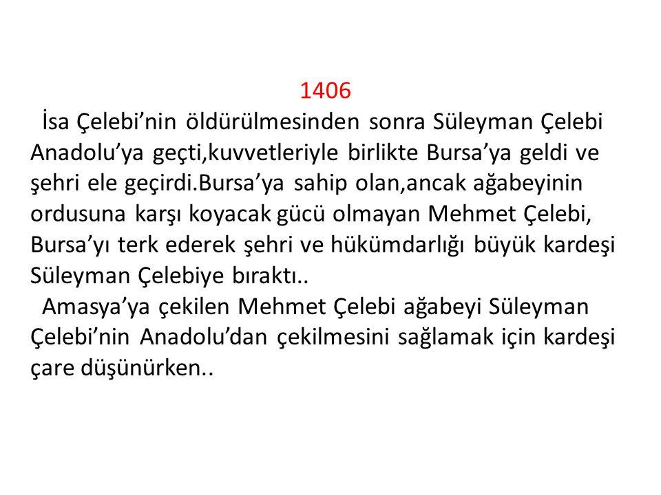 1406 İsa Çelebi'nin öldürülmesinden sonra Süleyman Çelebi Anadolu'ya geçti,kuvvetleriyle birlikte Bursa'ya geldi ve şehri ele geçirdi.Bursa'ya sahip olan,ancak ağabeyinin ordusuna karşı koyacak gücü olmayan Mehmet Çelebi, Bursa'yı terk ederek şehri ve hükümdarlığı büyük kardeşi Süleyman Çelebiye bıraktı..