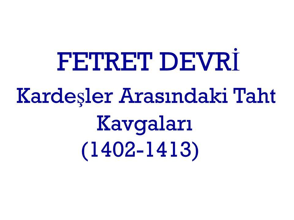 FETRET DEVR İ Karde ş ler Arasındaki Taht Kavgaları (1402-1413)