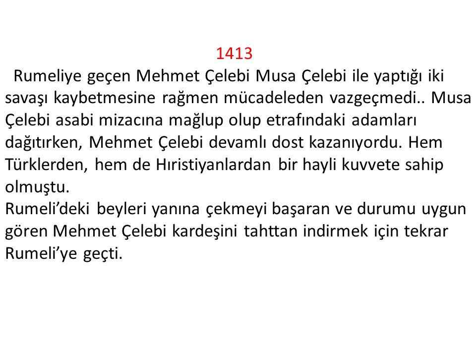 1413 Rumeliye geçen Mehmet Çelebi Musa Çelebi ile yaptığı iki savaşı kaybetmesine rağmen mücadeleden vazgeçmedi..