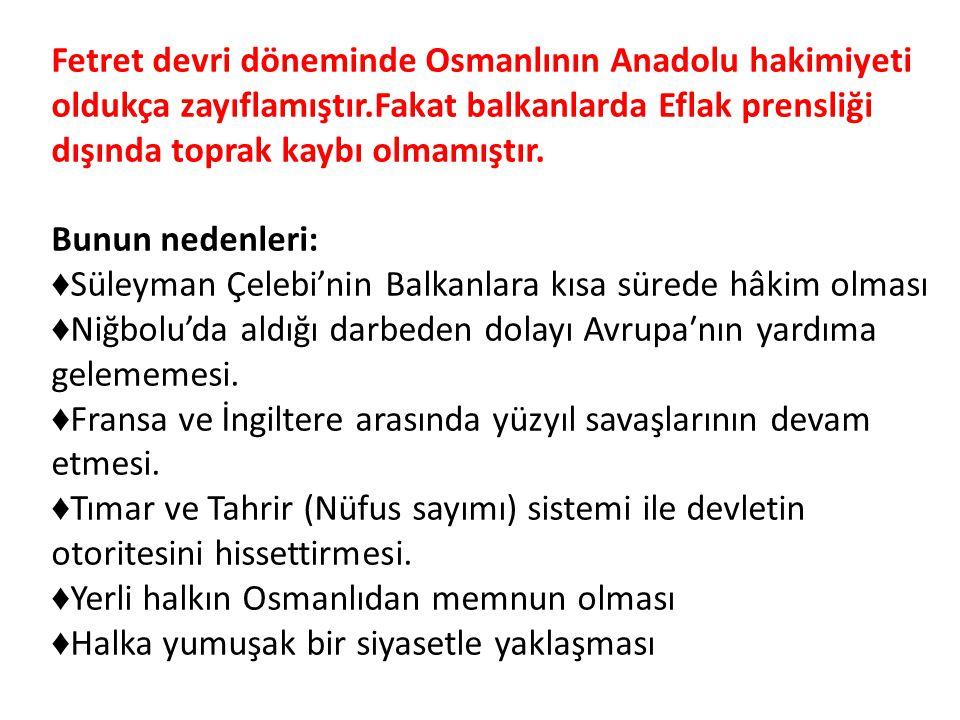 Fetret devri döneminde Osmanlının Anadolu hakimiyeti oldukça zayıflamıştır.Fakat balkanlarda Eflak prensliği dışında toprak kaybı olmamıştır.
