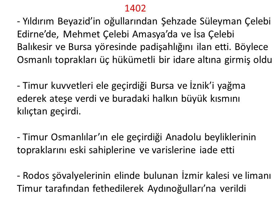 1402 - Yıldırım Beyazid'in oğullarından Şehzade Süleyman Çelebi Edirne'de, Mehmet Çelebi Amasya'da ve İsa Çelebi Balıkesir ve Bursa yöresinde padişahlığını ilan etti.