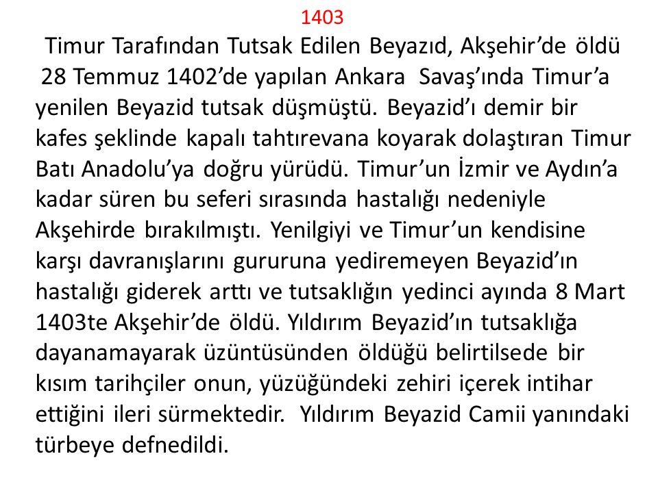 1403 Timur Tarafından Tutsak Edilen Beyazıd, Akşehir'de öldü 28 Temmuz 1402'de yapılan Ankara Savaş'ında Timur'a yenilen Beyazid tutsak düşmüştü.
