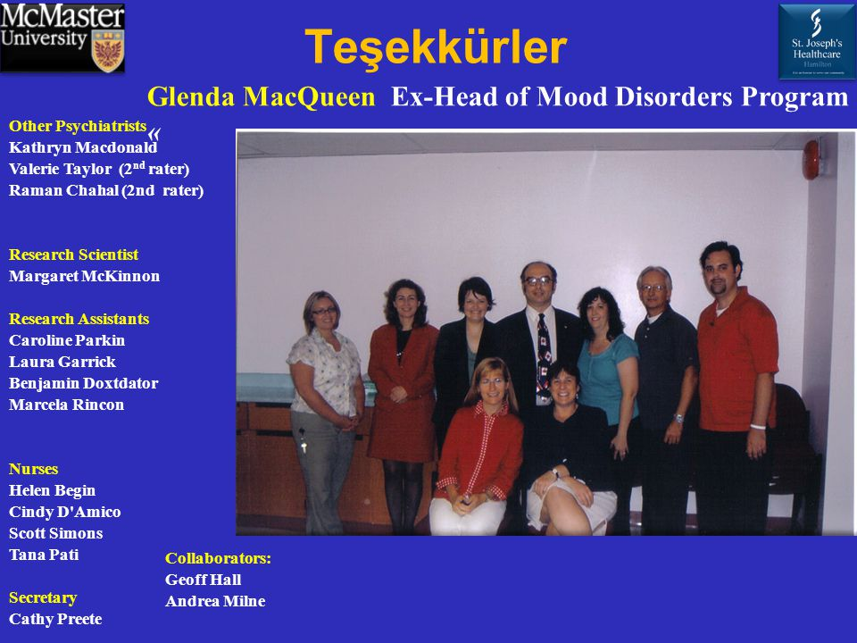 Teşekkürler Other Psychiatrists Kathryn Macdonald Valerie Taylor (2 nd rater) Raman Chahal (2nd rater) Research Scientist Margaret McKinnon Research Assistants Caroline Parkin Laura Garrick Benjamin Doxtdator Marcela Rincon Nurses Helen Begin Cindy D Amico Scott Simons Tana Pati Secretary Cathy Preete Collaborators: Geoff Hall Andrea Milne Glenda MacQueen Ex-Head of Mood Disorders Program «