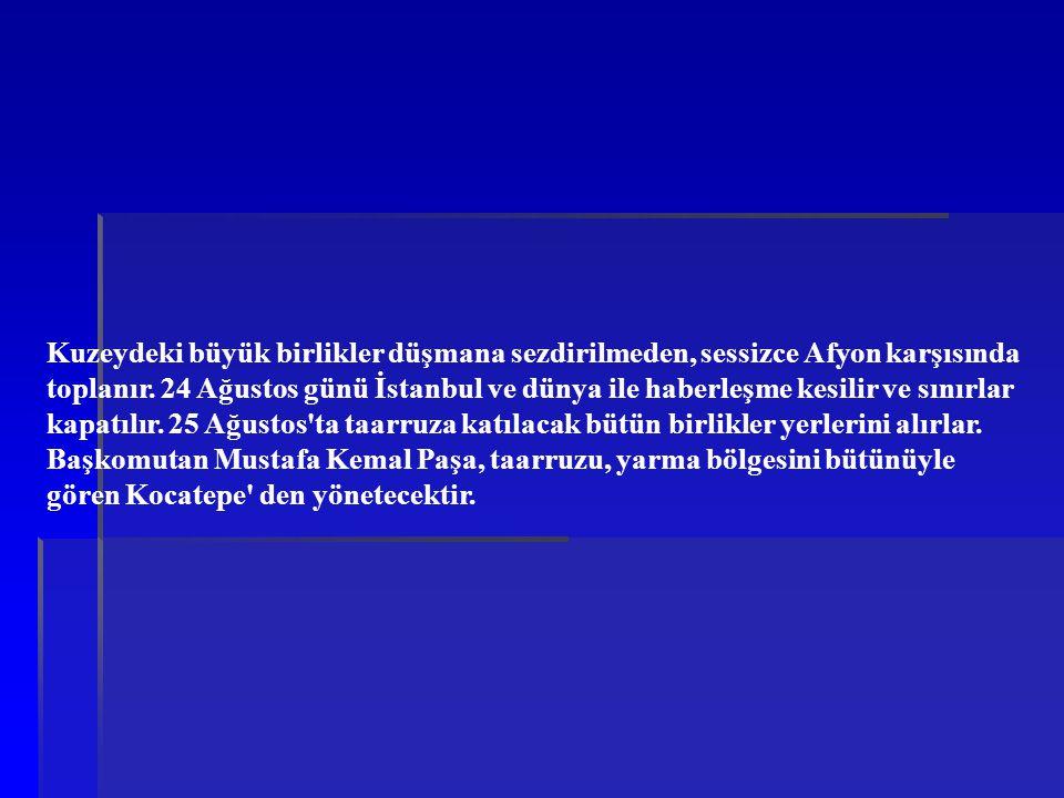 Kuzeydeki büyük birlikler düşmana sezdirilmeden, sessizce Afyon karşısında toplanır. 24 Ağustos günü İstanbul ve dünya ile haberleşme kesilir ve sınır
